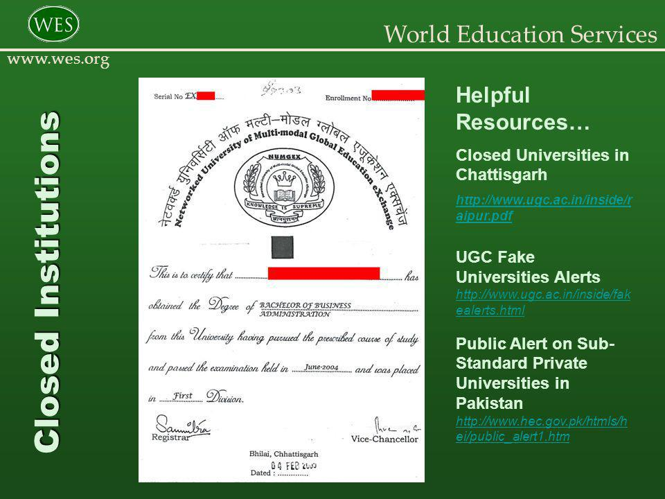 World Education Services www.wes.org Helpful Resources… Closed Universities in Chattisgarh http://www.ugc.ac.in/inside/r aipur.pdf UGC Fake Universities Alerts http://www.ugc.ac.in/inside/fak ealerts.html Public Alert on Sub- Standard Private Universities in Pakistan http://www.hec.gov.pk/htmls/h ei/public_alert1.htm Closed Institutions