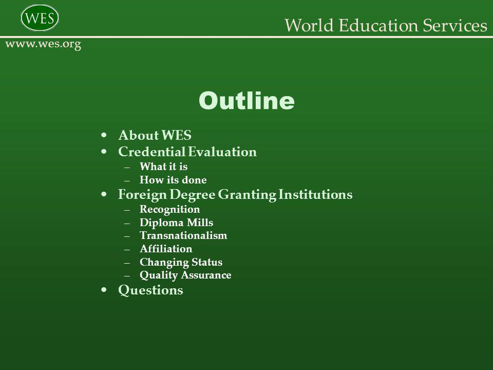 World Education Services www.wes.org Outline About WES Credential Evaluation –What it is –How its done Foreign Degree Granting Institutions –Recognition –Diploma Mills –Transnationalism –Affiliation –Changing Status –Quality Assurance Questions