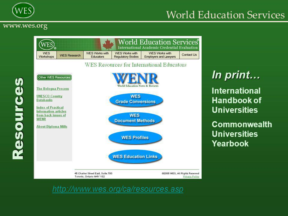 World Education Services www.wes.org Quality Assurance Resources National Assesment and Accreditation Council Accredited Institutions in India http://www.naac-india.com/Statewise.asp Higher Education Commission Groupings of Private Universities in Pakistan http://www.wes.org/ewenr/05jan/feature.htm International Network for Quality Assurance Agencies in Higher Education http://www.inqaahe.org/members_view.cfm?typ=1&mID=3&sID=5