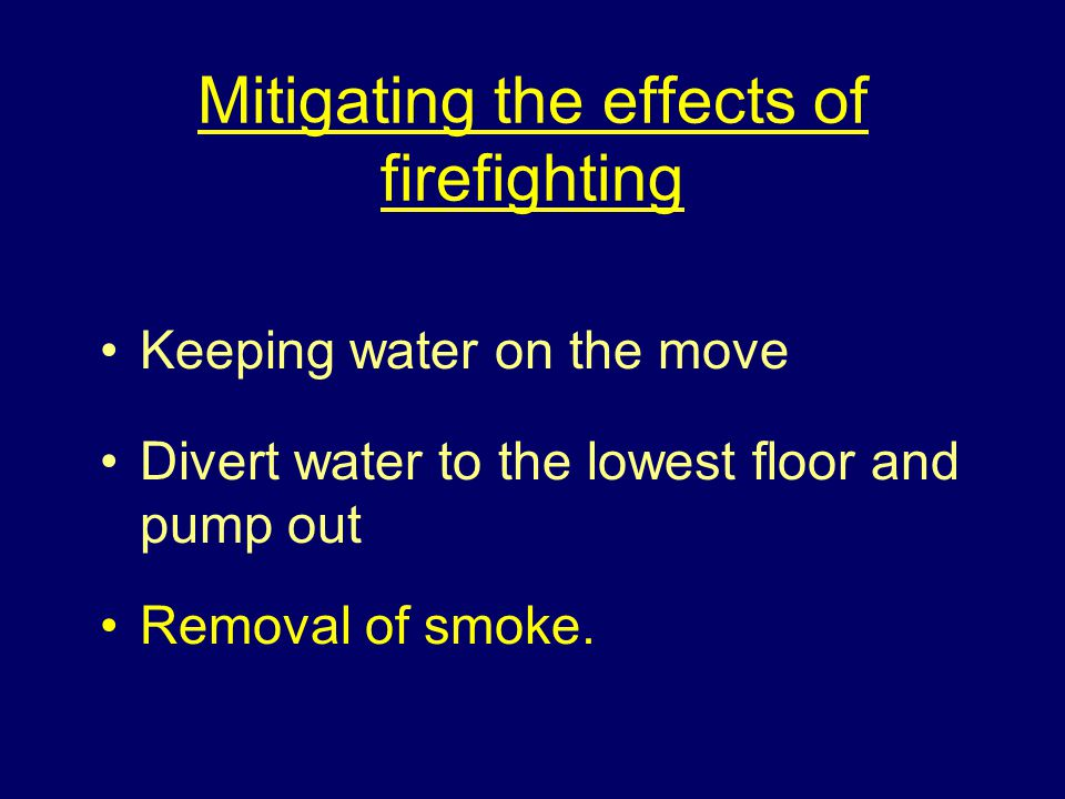 Mitigating the effects of firefighting Keeping water on the move Divert water to the lowest floor and pump out Removal of smoke.