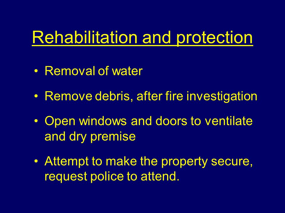 Rehabilitation and protection Removal of water Remove debris, after fire investigation Open windows and doors to ventilate and dry premise Attempt to make the property secure, request police to attend.
