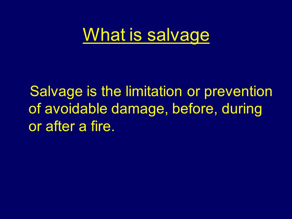 What is salvage Salvage is the limitation or prevention of avoidable damage, before, during or after a fire.