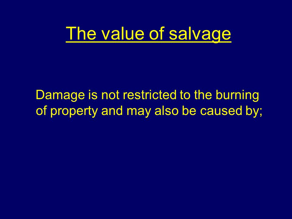 The value of salvage Damage is not restricted to the burning of property and may also be caused by;