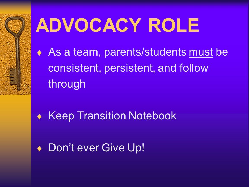 ADVOCACY ROLE As a team, parents/students must be consistent, persistent, and follow through Keep Transition Notebook Dont ever Give Up!
