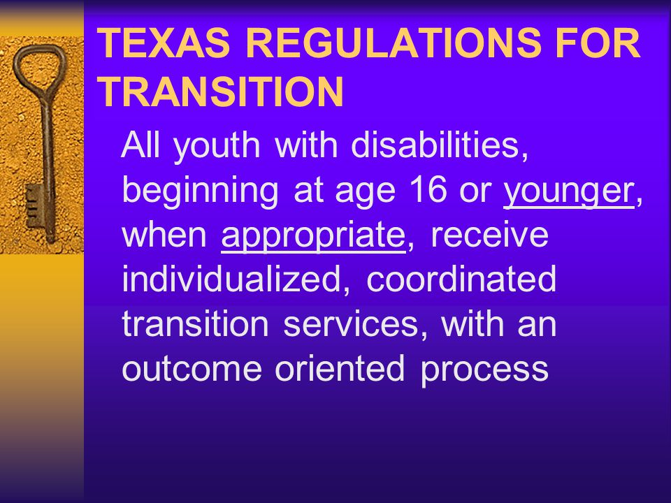 TEXAS REGULATIONS FOR TRANSITION All youth with disabilities, beginning at age 16 or younger, when appropriate, receive individualized, coordinated transition services, with an outcome oriented process