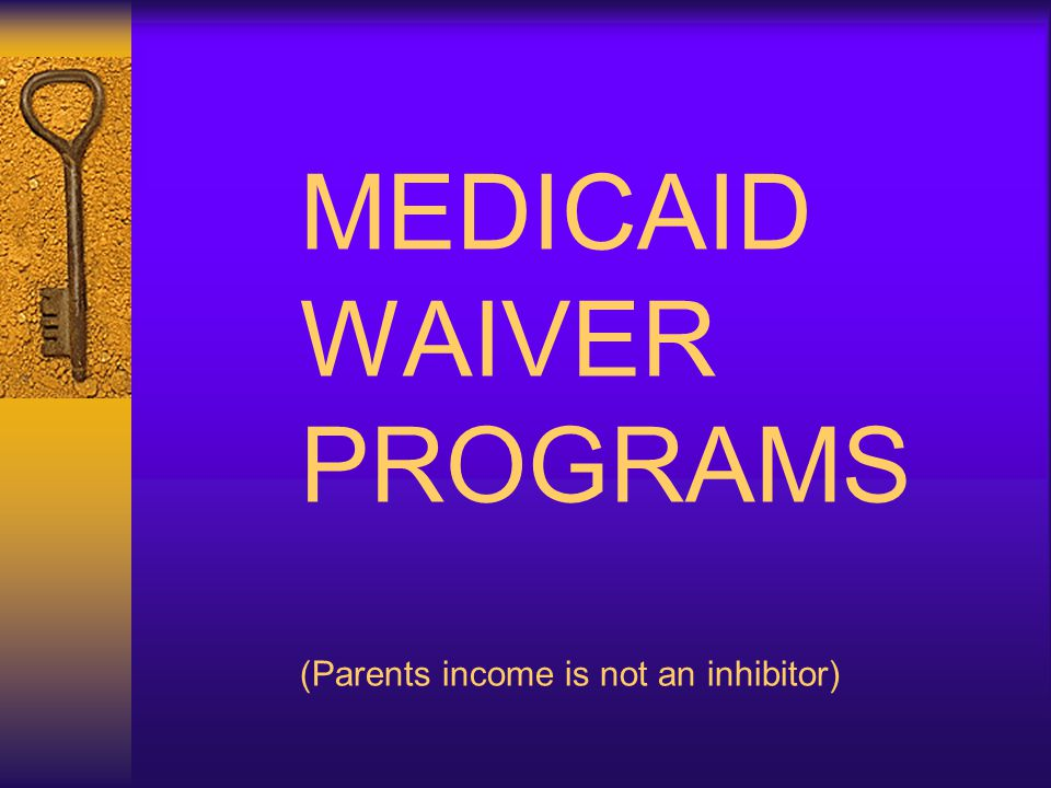 MEDICAID WAIVER PROGRAMS (Parents income is not an inhibitor)