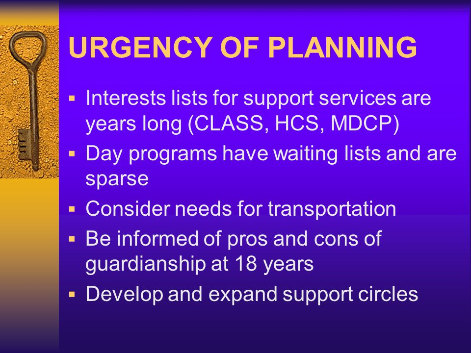 URGENCY OF PLANNING Interests lists for support services are years long (CLASS, HCS, MDCP) Day programs have waiting lists and are sparse Consider needs for transportation Be informed of pros and cons of guardianship at 18 years Develop and expand support circles