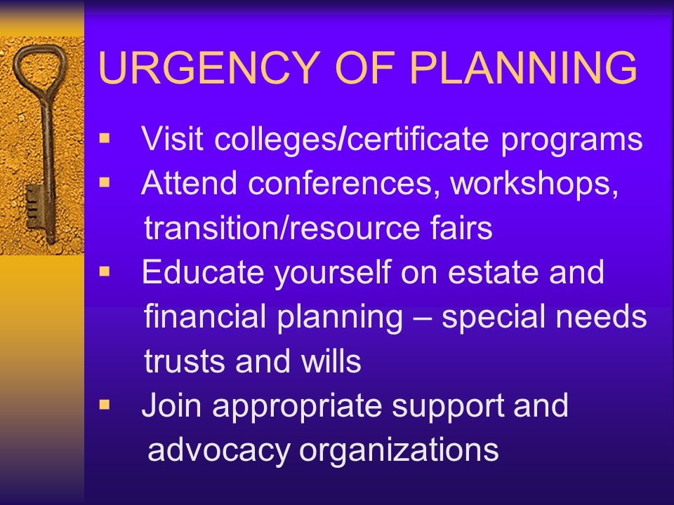 URGENCY OF PLANNING Visit colleges/certificate programs Attend conferences, workshops, transition/resource fairs Educate yourself on estate and financial planning – special needs trusts and wills Join appropriate support and advocacy organizations