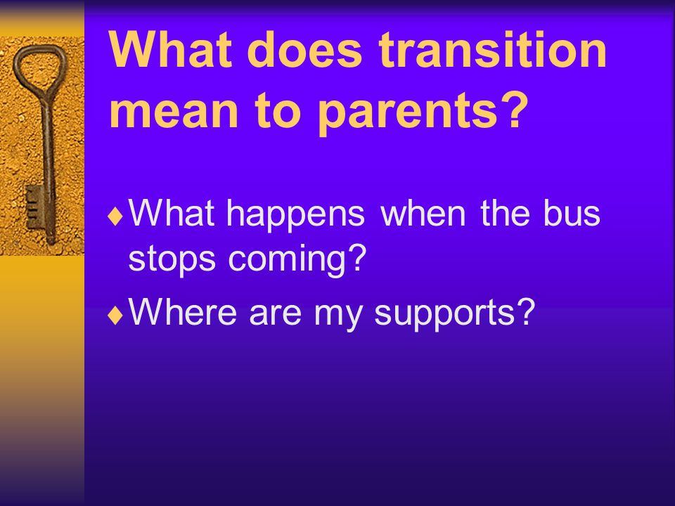What does transition mean to parents. What happens when the bus stops coming.