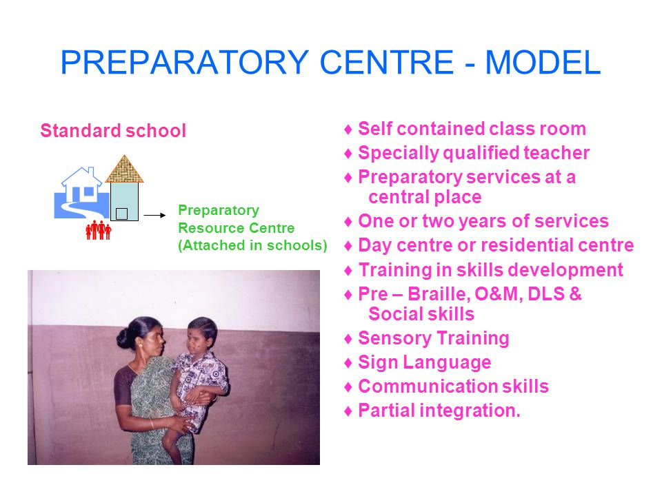 PREPARATORY CENTRE - MODEL Standard school Self contained class room Specially qualified teacher Preparatory services at a central place One or two years of services Day centre or residential centre Training in skills development Pre – Braille, O&M, DLS & Social skills Sensory Training Sign Language Communication skills Partial integration.