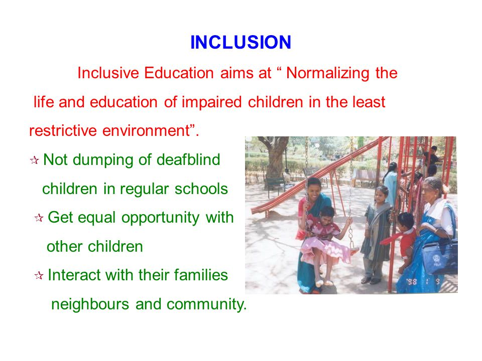 INCLUSION Inclusive Education aims at Normalizing the life and education of impaired children in the least restrictive environment.