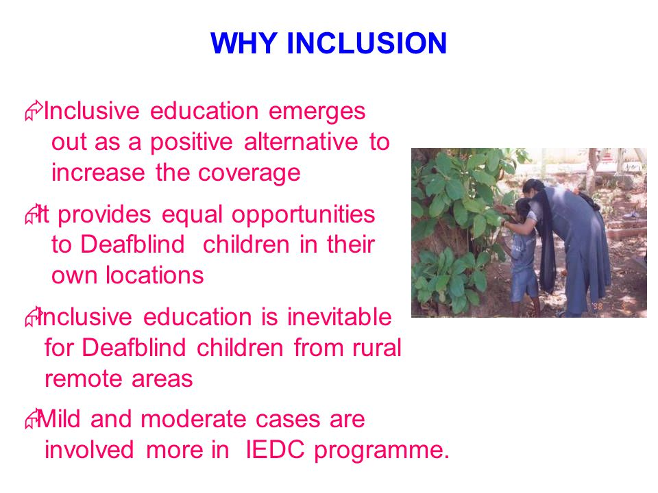 Inclusive education emerges out as a positive alternative to increase the coverage It provides equal opportunities to Deafblind children in their own locations Inclusive education is inevitable for Deafblind children from rural remote areas Mild and moderate cases are involved more in IEDC programme.