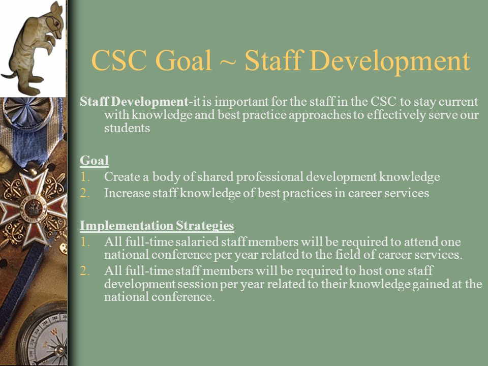 CSC Goal ~ Staff Development Staff Development-it is important for the staff in the CSC to stay current with knowledge and best practice approaches to effectively serve our students Goal 1.Create a body of shared professional development knowledge 2.Increase staff knowledge of best practices in career services Implementation Strategies 1.All full-time salaried staff members will be required to attend one national conference per year related to the field of career services.