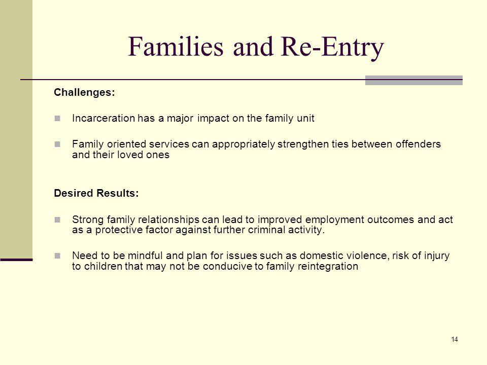 14 Families and Re-Entry Challenges: Incarceration has a major impact on the family unit Family oriented services can appropriately strengthen ties between offenders and their loved ones Desired Results: Strong family relationships can lead to improved employment outcomes and act as a protective factor against further criminal activity.