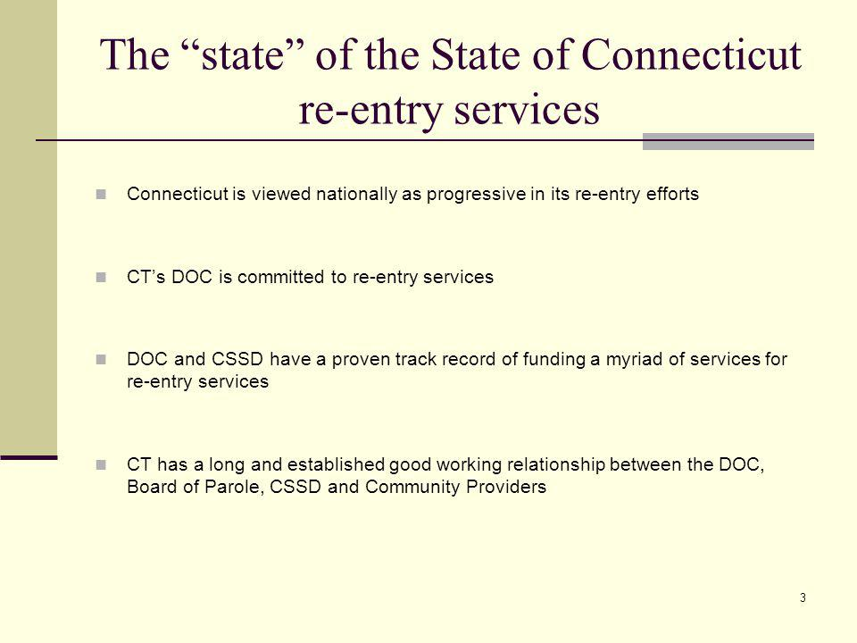 3 The state of the State of Connecticut re-entry services Connecticut is viewed nationally as progressive in its re-entry efforts CTs DOC is committed to re-entry services DOC and CSSD have a proven track record of funding a myriad of services for re-entry services CT has a long and established good working relationship between the DOC, Board of Parole, CSSD and Community Providers