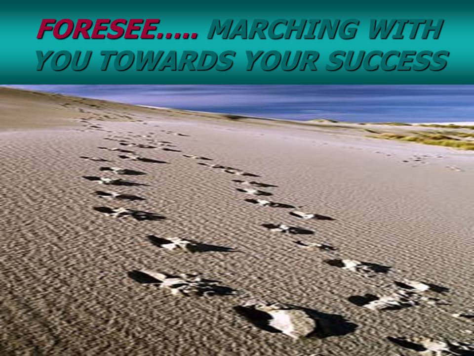 FORESEE….. MARCHING WITH YOU TOWARDS YOUR SUCCESS