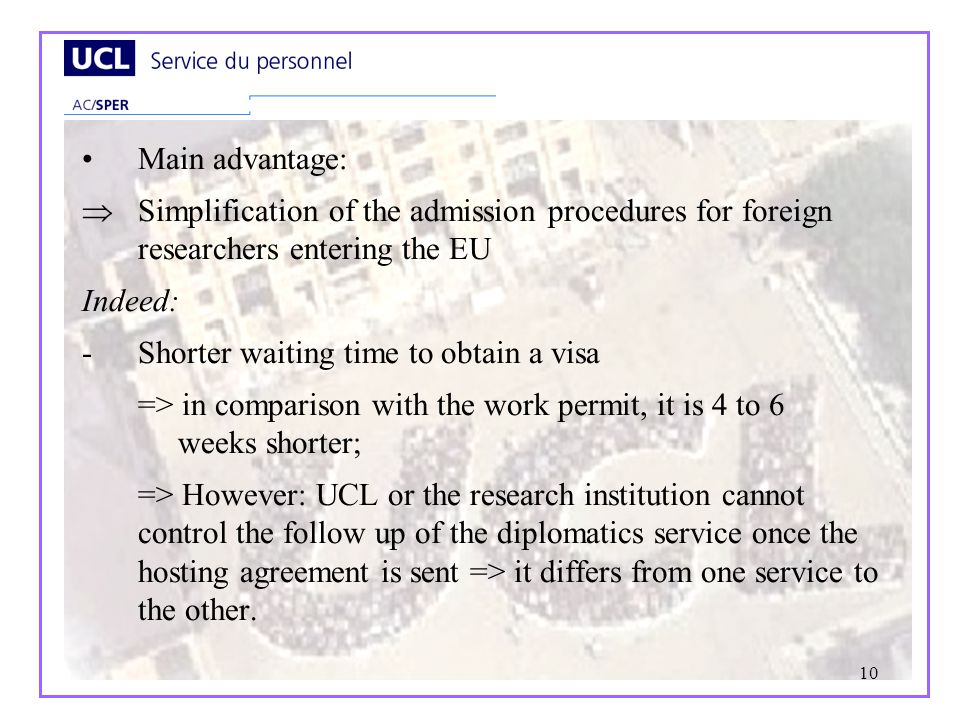 10 Main advantage: Simplification of the admission procedures for foreign researchers entering the EU Indeed: -Shorter waiting time to obtain a visa => in comparison with the work permit, it is 4 to 6 weeks shorter; => However: UCL or the research institution cannot control the follow up of the diplomatics service once the hosting agreement is sent => it differs from one service to the other.