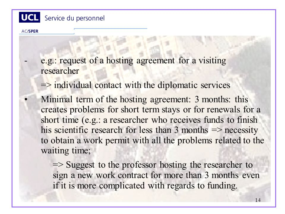 14 -e.g.: request of a hosting agreement for a visiting researcher => individual contact with the diplomatic services Minimal term of the hosting agreement: 3 months: this creates problems for short term stays or for renewals for a short time (e.g.: a researcher who receives funds to finish his scientific research for less than 3 months => necessity to obtain a work permit with all the problems related to the waiting time; => Suggest to the professor hosting the researcher to sign a new work contract for more than 3 months even if it is more complicated with regards to funding.