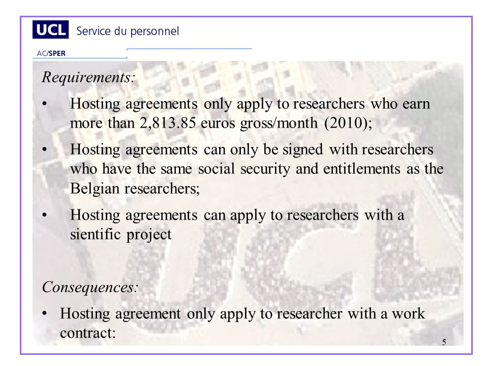 5 Requirements: Hosting agreements only apply to researchers who earn more than 2,813.85 euros gross/month (2010); Hosting agreements can only be signed with researchers who have the same social security and entitlements as the Belgian researchers; Hosting agreements can apply to researchers with a sientific project Consequences: Hosting agreement only apply to researcher with a work contract: