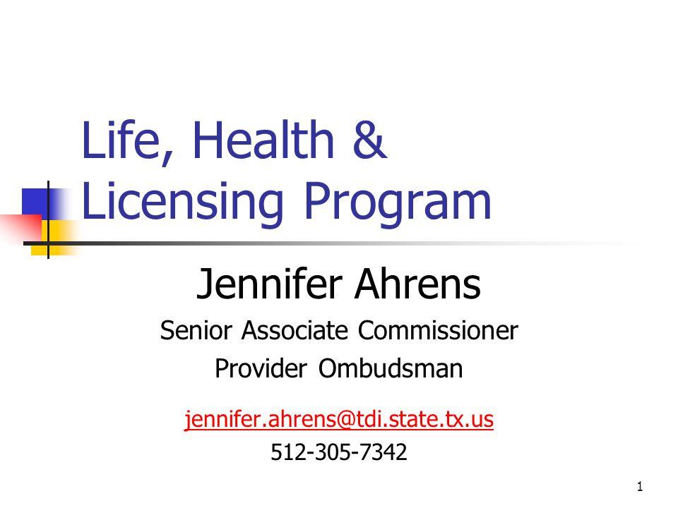 1 Life, Health & Licensing Program Jennifer Ahrens Senior Associate Commissioner Provider Ombudsman jennifer.ahrens@tdi.state.tx.us 512-305-7342