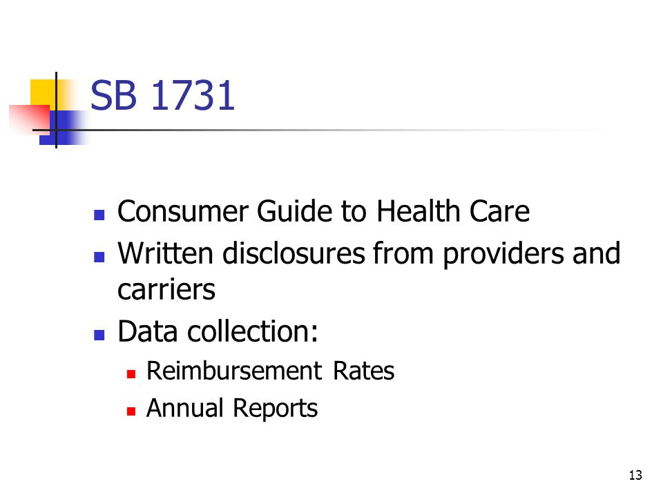 13 SB 1731 Consumer Guide to Health Care Written disclosures from providers and carriers Data collection: Reimbursement Rates Annual Reports