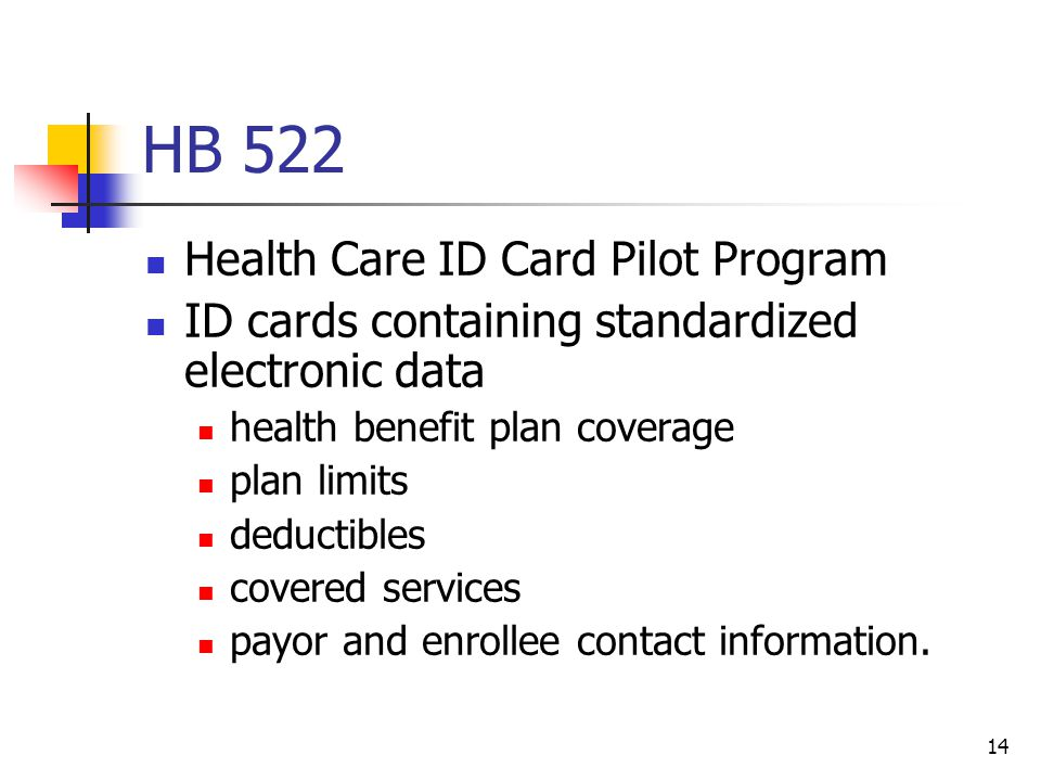 14 HB 522 Health Care ID Card Pilot Program ID cards containing standardized electronic data health benefit plan coverage plan limits deductibles covered services payor and enrollee contact information.