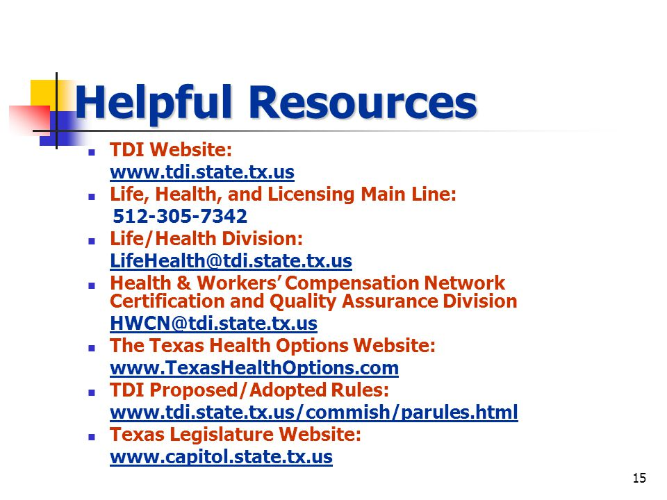 15 Helpful Resources TDI Website:   Life, Health, and Licensing Main Line: Life/Health Division: Health & Workers Compensation Network Certification and Quality Assurance Division The Texas Health Options Website:   TDI Proposed/Adopted Rules:   Texas Legislature Website: