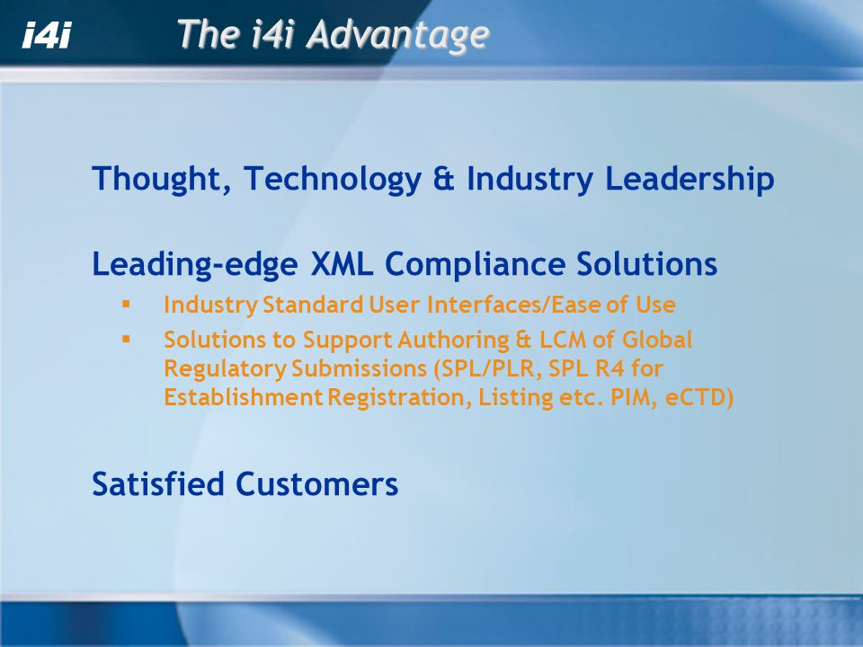 The i4i Advantage Thought, Technology & Industry Leadership Leading-edge XML Compliance Solutions Industry Standard User Interfaces/Ease of Use Soluti