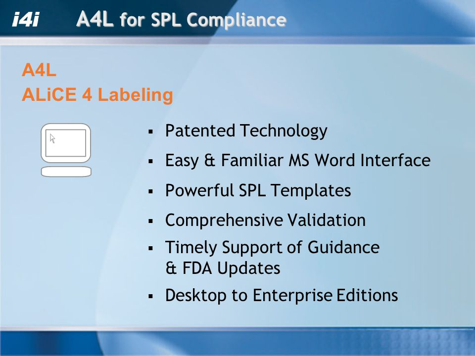 A4L for SPL Compliance Patented Technology Easy & Familiar MS Word Interface Powerful SPL Templates Comprehensive Validation Timely Support of Guidance & FDA Updates Desktop to Enterprise Editions A4L ALiCE 4 Labeling