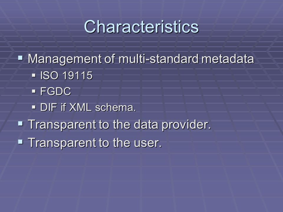 Characteristics Management of multi-standard metadata Management of multi-standard metadata ISO 19115 ISO 19115 FGDC FGDC DIF if XML schema.
