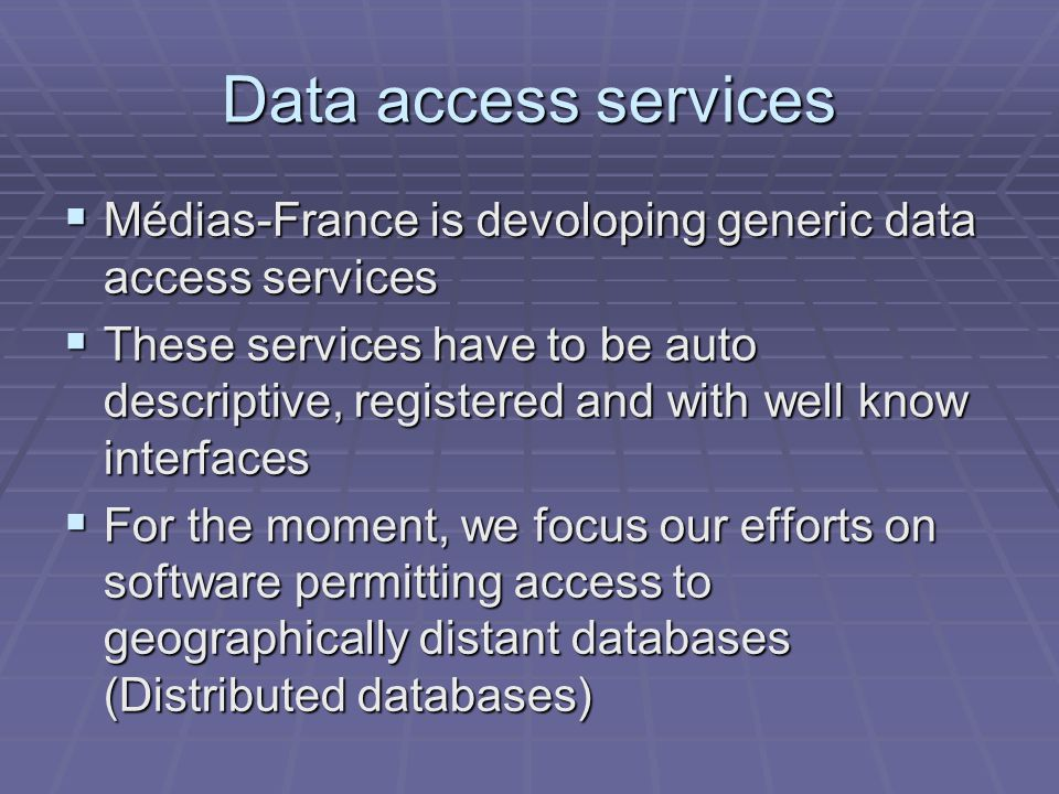 Data access services Médias-France is devoloping generic data access services Médias-France is devoloping generic data access services These services have to be auto descriptive, registered and with well know interfaces These services have to be auto descriptive, registered and with well know interfaces For the moment, we focus our efforts on software permitting access to geographically distant databases (Distributed databases) For the moment, we focus our efforts on software permitting access to geographically distant databases (Distributed databases)