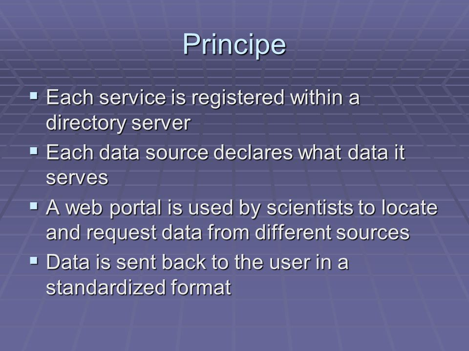 Principe Each service is registered within a directory server Each service is registered within a directory server Each data source declares what data it serves Each data source declares what data it serves A web portal is used by scientists to locate and request data from different sources A web portal is used by scientists to locate and request data from different sources Data is sent back to the user in a standardized format Data is sent back to the user in a standardized format