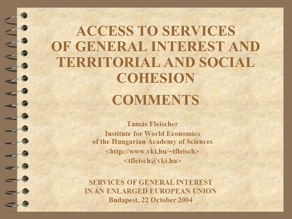 ACCESS TO SERVICES OF GENERAL INTEREST AND TERRITORIAL AND SOCIAL COHESION COMMENTS Tamás Fleischer Institute for World Economics of the Hungarian Academy of Sciences SERVICES OF GENERAL INTEREST IN AN ENLARGED EUROPEAN UNION Budapest, 22 October 2004