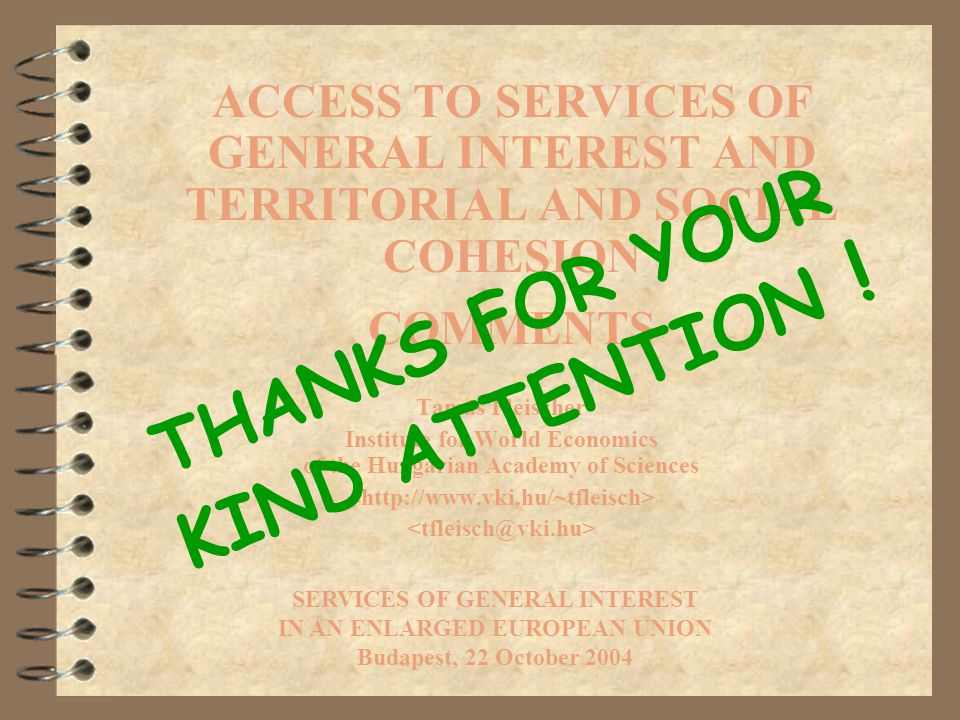 ACCESS TO SERVICES OF GENERAL INTEREST AND TERRITORIAL AND SOCIAL COHESION COMMENTS Tamás Fleischer Institute for World Economics of the Hungarian Academy of Sciences SERVICES OF GENERAL INTEREST IN AN ENLARGED EUROPEAN UNION Budapest, 22 October 2004 THANKS FOR YOUR KIND ATTENTION !