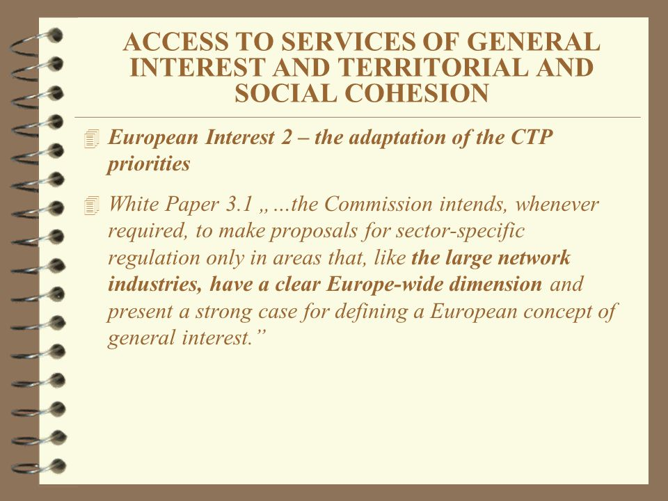 ACCESS TO SERVICES OF GENERAL INTEREST AND TERRITORIAL AND SOCIAL COHESION 4 European Interest 2 – the adaptation of the CTP priorities 4 White Paper 3.1 …the Commission intends, whenever required, to make proposals for sector-specific regulation only in areas that, like the large network industries, have a clear Europe-wide dimension and present a strong case for defining a European concept of general interest.