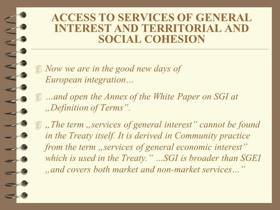 ACCESS TO SERVICES OF GENERAL INTEREST AND TERRITORIAL AND SOCIAL COHESION 4 Now we are in the good new days of European integration… 4 …and open the Annex of the White Paper on SGI at Definition of Terms.