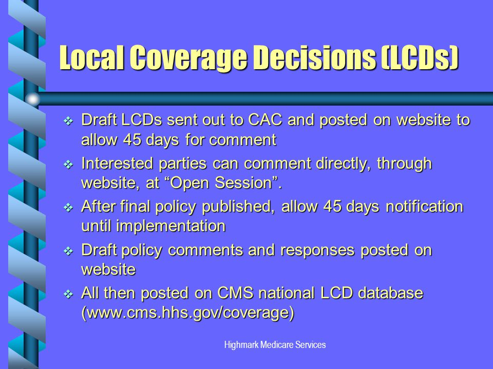 Highmark Medicare Services Local Coverage Decisions (LCDs) Draft LCDs sent out to CAC and posted on website to allow 45 days for comment Draft LCDs sent out to CAC and posted on website to allow 45 days for comment Interested parties can comment directly, through website, at Open Session.