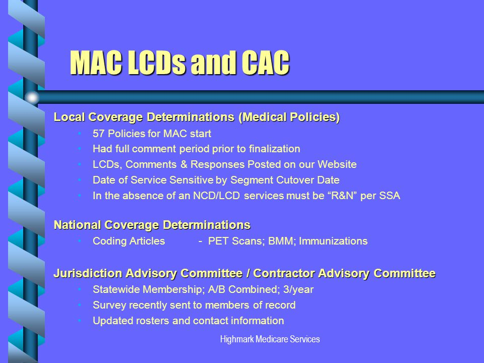 Highmark Medicare Services MAC LCDs and CAC Local Coverage Determinations (Medical Policies) 57 Policies for MAC start Had full comment period prior to finalization LCDs, Comments & Responses Posted on our Website Date of Service Sensitive by Segment Cutover Date In the absence of an NCD/LCD services must be R&N per SSA National Coverage Determinations Coding Articles- PET Scans; BMM; Immunizations Jurisdiction Advisory Committee / Contractor Advisory Committee Statewide Membership; A/B Combined; 3/year Survey recently sent to members of record Updated rosters and contact information