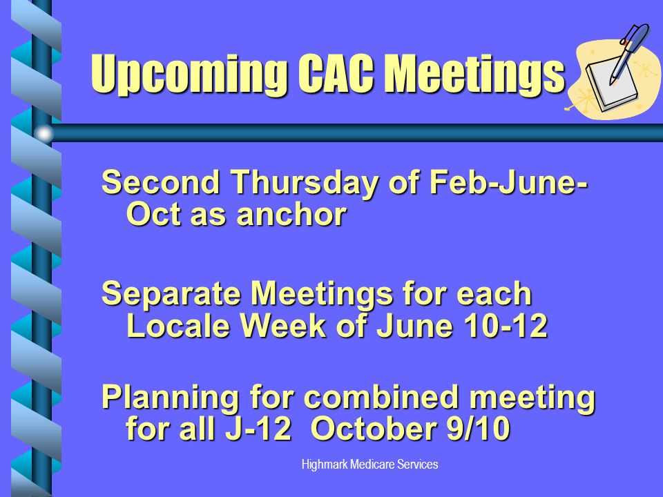 Highmark Medicare Services Upcoming CAC Meetings Upcoming CAC Meetings Second Thursday of Feb-June- Oct as anchor Separate Meetings for each Locale Week of June 10-12 Planning for combined meeting for all J-12 October 9/10