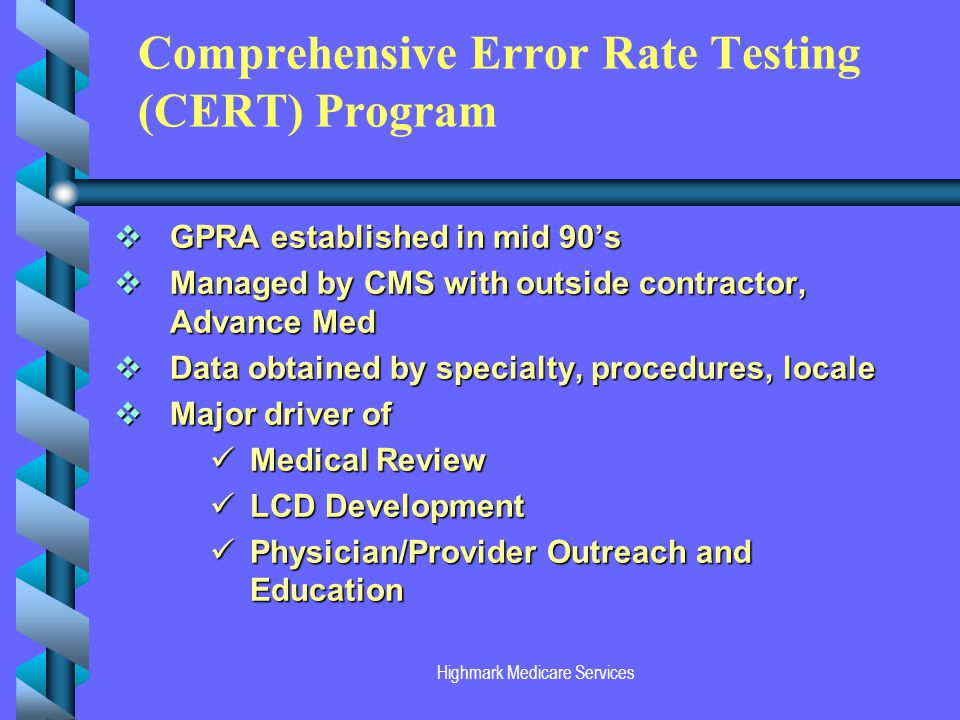 Highmark Medicare Services Comprehensive Error Rate Testing (CERT) Program GPRA established in mid 90s GPRA established in mid 90s Managed by CMS with outside contractor, Advance Med Managed by CMS with outside contractor, Advance Med Data obtained by specialty, procedures, locale Data obtained by specialty, procedures, locale Major driver of Major driver of Medical Review Medical Review LCD Development LCD Development Physician/Provider Outreach and Education Physician/Provider Outreach and Education