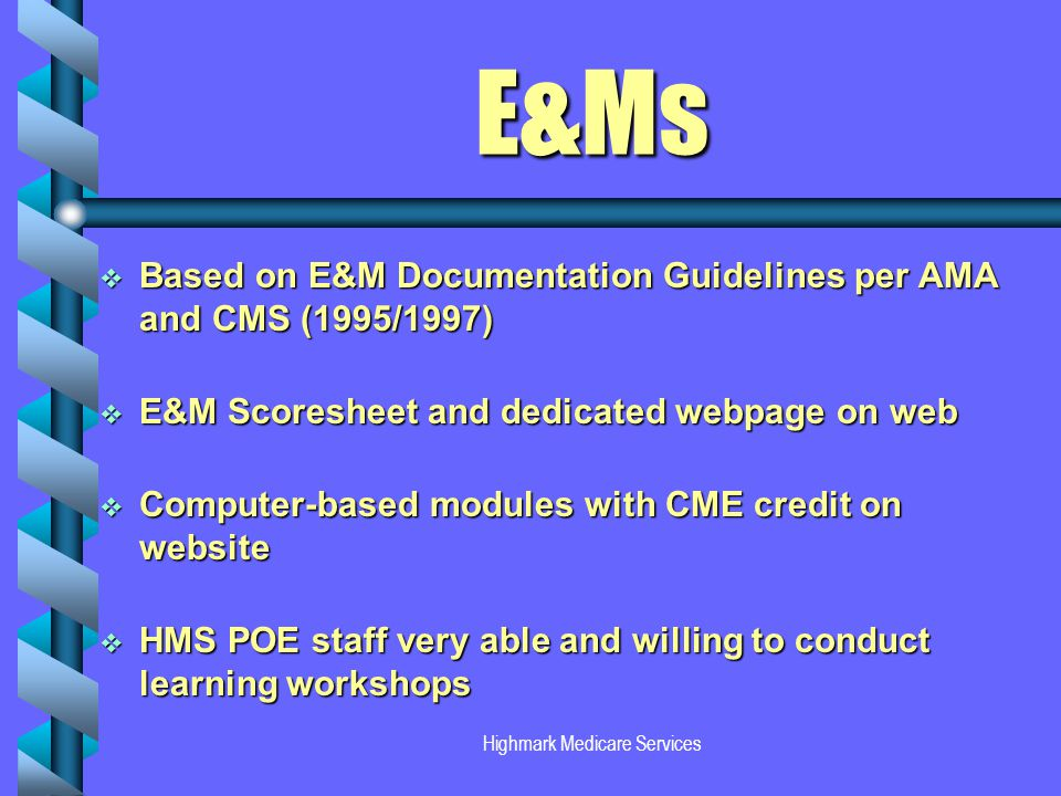 E&Ms Based on E&M Documentation Guidelines per AMA and CMS (1995/1997) Based on E&M Documentation Guidelines per AMA and CMS (1995/1997) E&M Scoresheet and dedicated webpage on web E&M Scoresheet and dedicated webpage on web Computer-based modules with CME credit on website Computer-based modules with CME credit on website HMS POE staff very able and willing to conduct learning workshops HMS POE staff very able and willing to conduct learning workshops