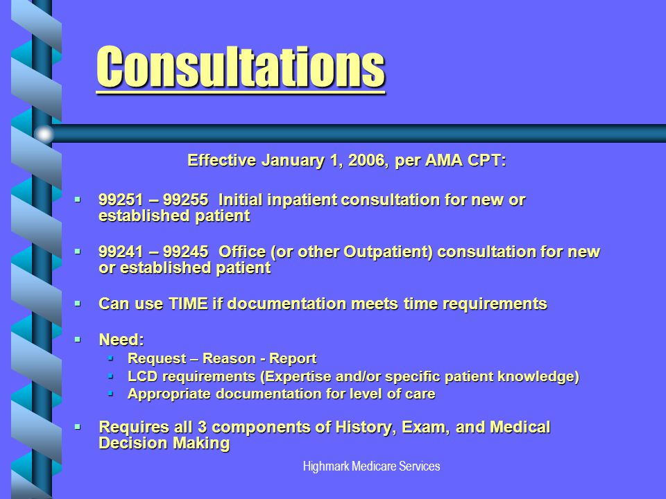 Highmark Medicare Services Consultations Effective January 1, 2006, per AMA CPT: 99251 – 99255 Initial inpatient consultation for new or established patient 99251 – 99255 Initial inpatient consultation for new or established patient 99241 – 99245 Office (or other Outpatient) consultation for new or established patient 99241 – 99245 Office (or other Outpatient) consultation for new or established patient Can use TIME if documentation meets time requirements Can use TIME if documentation meets time requirements Need: Need: Request – Reason - Report Request – Reason - Report LCD requirements (Expertise and/or specific patient knowledge) LCD requirements (Expertise and/or specific patient knowledge) Appropriate documentation for level of care Appropriate documentation for level of care Requires all 3 components of History, Exam, and Medical Decision Making Requires all 3 components of History, Exam, and Medical Decision Making