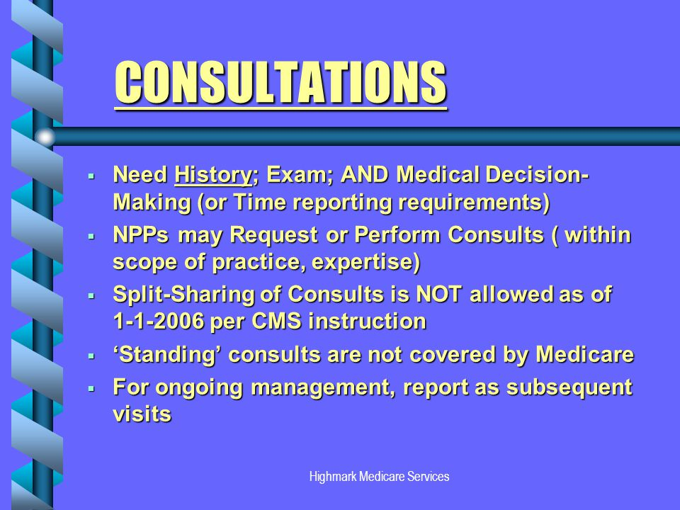 Highmark Medicare Services CONSULTATIONS Need History; Exam; AND Medical Decision- Making (or Time reporting requirements) NPPs may Request or Perform Consults ( within scope of practice, expertise) Split-Sharing of Consults is NOT allowed as of 1-1-2006 per CMS instruction Standing consults are not covered by Medicare For ongoing management, report as subsequent visits