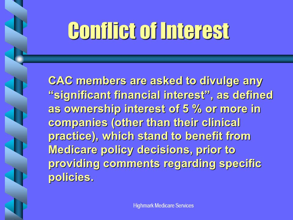 Highmark Medicare Services Conflict of Interest Conflict of Interest CAC members are asked to divulge any significant financial interest, as defined as ownership interest of 5 % or more in companies (other than their clinical practice), which stand to benefit from Medicare policy decisions, prior to providing comments regarding specific policies.