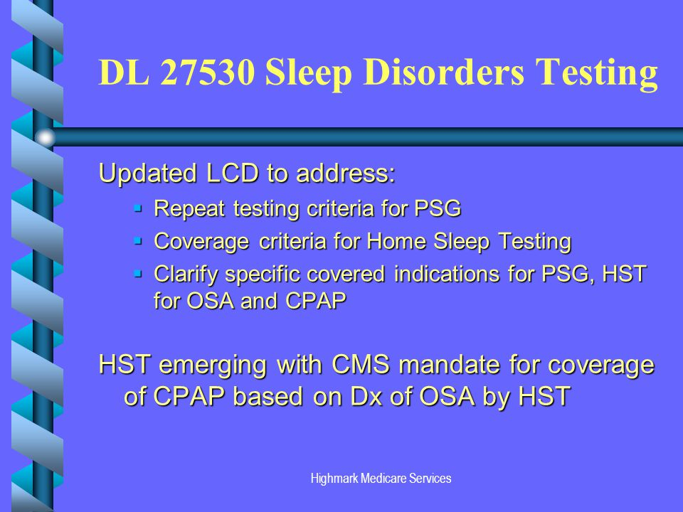 Highmark Medicare Services DL 27530 Sleep Disorders Testing Updated LCD to address: Repeat testing criteria for PSG Repeat testing criteria for PSG Coverage criteria for Home Sleep Testing Coverage criteria for Home Sleep Testing Clarify specific covered indications for PSG, HST for OSA and CPAP Clarify specific covered indications for PSG, HST for OSA and CPAP HST emerging with CMS mandate for coverage of CPAP based on Dx of OSA by HST