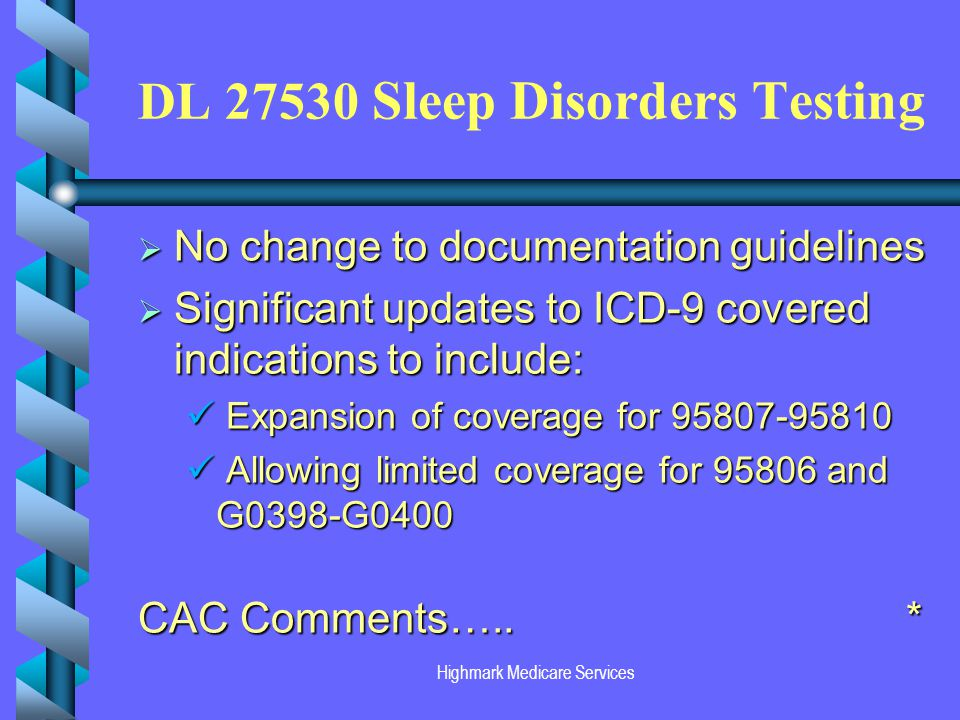 Highmark Medicare Services DL 27530 Sleep Disorders Testing No change to documentation guidelines No change to documentation guidelines Significant updates to ICD-9 covered indications to include: Significant updates to ICD-9 covered indications to include: Expansion of coverage for 95807-95810 Expansion of coverage for 95807-95810 Allowing limited coverage for 95806 and G0398-G0400 Allowing limited coverage for 95806 and G0398-G0400 CAC Comments…..
