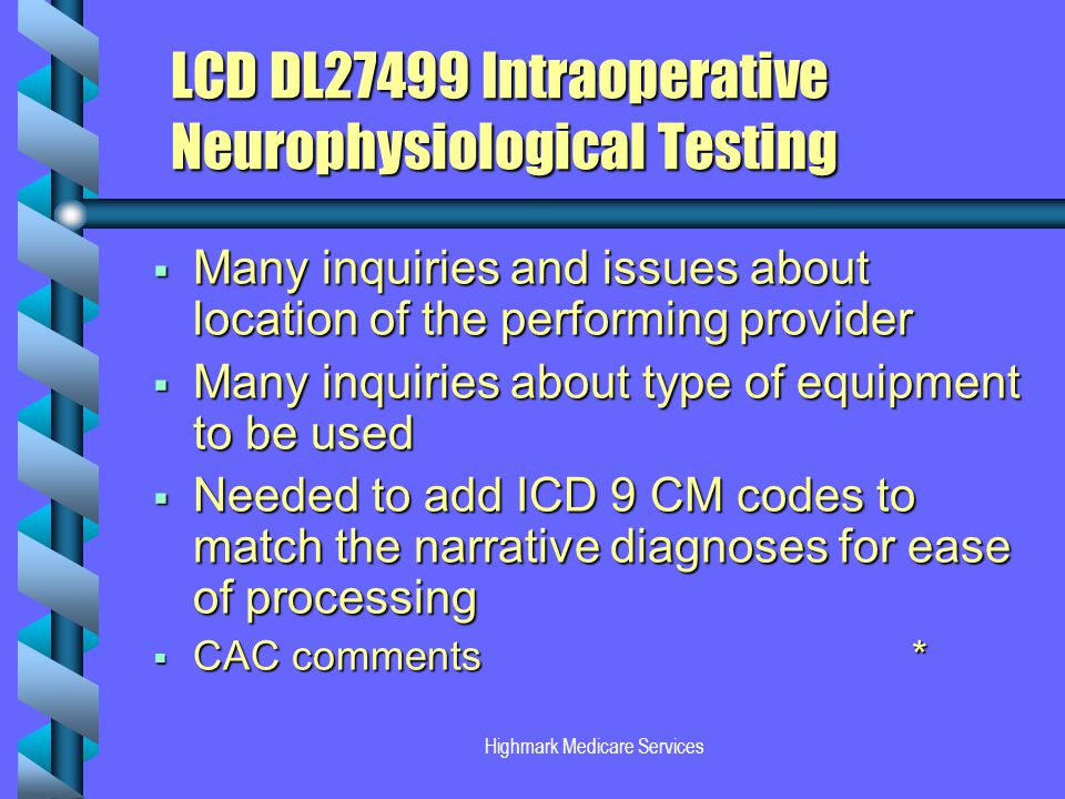 Highmark Medicare Services LCD DL27499 Intraoperative Neurophysiological Testing Many inquiries and issues about location of the performing provider Many inquiries and issues about location of the performing provider Many inquiries about type of equipment to be used Many inquiries about type of equipment to be used Needed to add ICD 9 CM codes to match the narrative diagnoses for ease of processing Needed to add ICD 9 CM codes to match the narrative diagnoses for ease of processing CAC comments* CAC comments*