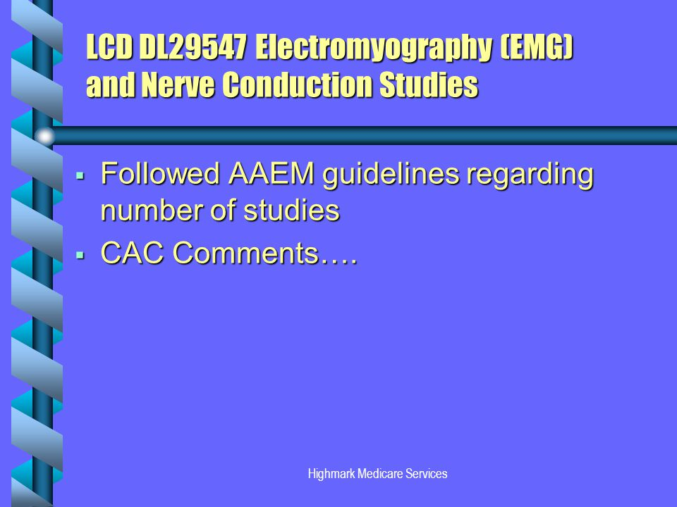 Highmark Medicare Services LCD DL29547Electromyography (EMG) and Nerve Conduction Studies Followed AAEM guidelines regarding number of studies Followed AAEM guidelines regarding number of studies CAC Comments….