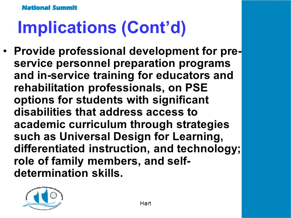 Hart Implications (Contd) Provide professional development for pre- service personnel preparation programs and in-service training for educators and rehabilitation professionals, on PSE options for students with significant disabilities that address access to academic curriculum through strategies such as Universal Design for Learning, differentiated instruction, and technology; role of family members, and self- determination skills.