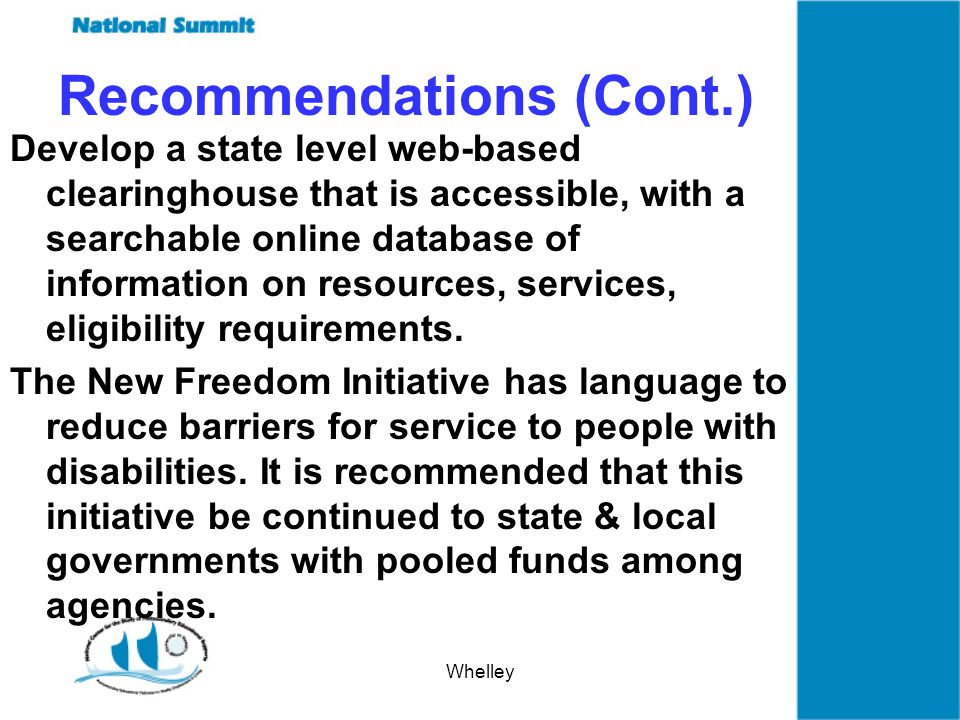Whelley Recommendations (Cont.) Develop a state level web-based clearinghouse that is accessible, with a searchable online database of information on resources, services, eligibility requirements.